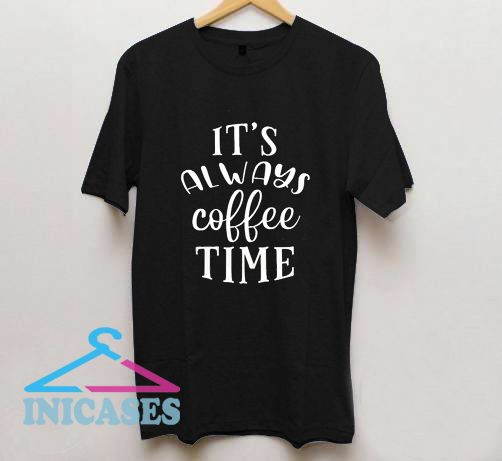 It's always coffee time T Shirt