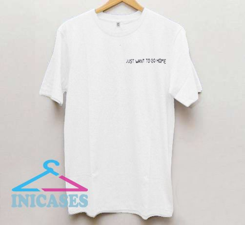 Just want to go home T Shirt