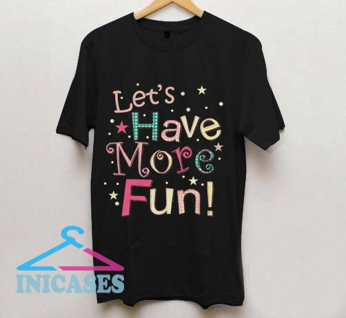 Let's Have More Fun T Shirt
