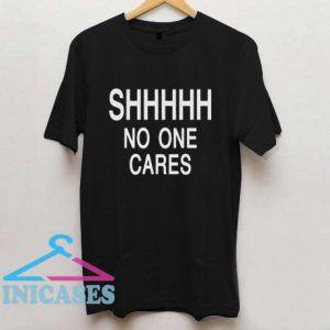 Shhhhh No One Cares T shirt