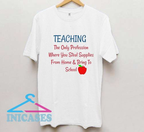 Teaching The Only Profession Where You Steal Supplies T Shirt