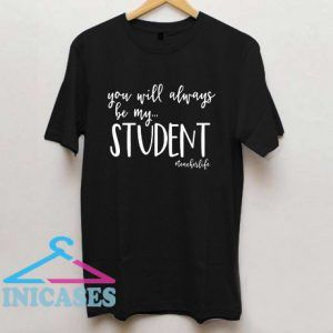 You Will Always Be My Student Teacher T Shirt