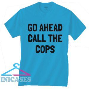 Go Ahead Call The Cops T Shirt