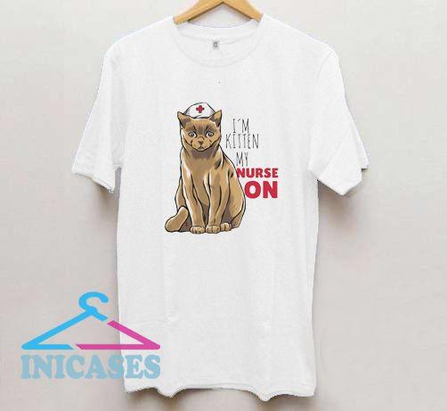 I'm kitten my nurse on T Shirt
