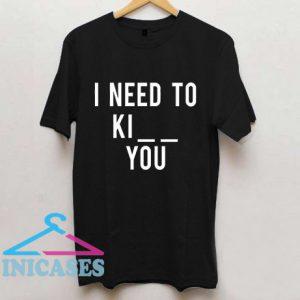 I Need To Ki You T Shirt