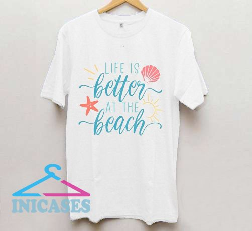 Life is Better at the Beach T Shirt