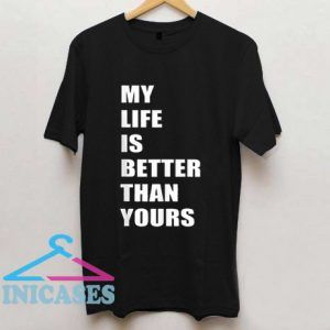 My Life Is Better Than Yours T Shirt