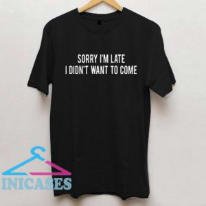 Sorry I'm Late Didn't Want To Come T Shirt