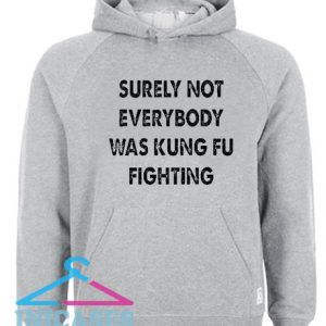 Surely Not Everybody Was Kung Fu Fighting Hoodie pullover