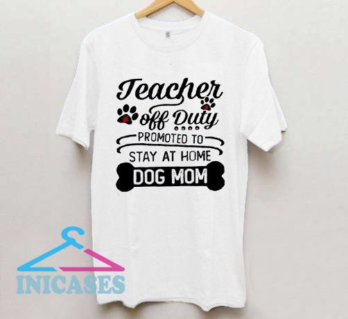Teacher off duty promoted to say at home dog mom T shirt