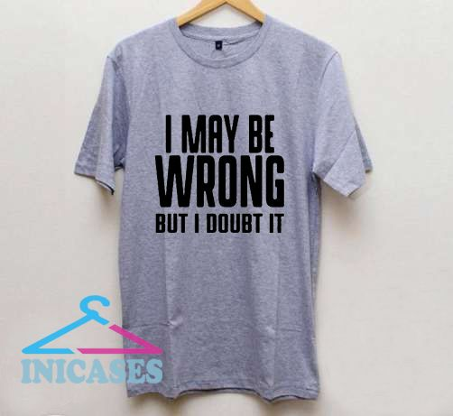 I May Be Wrong But I Doubt It T Shirt