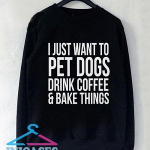 I just want to pet dogs drink coffee and bake things Sweatshirt Men And Women