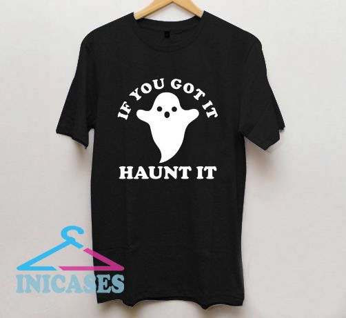 If You Got It Haunt It T Shirt