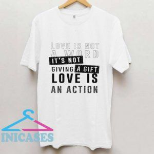 Love is not a word it's not giving a gift love is an action T Shirt