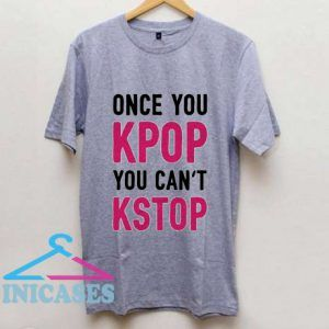 Once You KPOP You Can't KSTOP T Shirt
