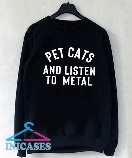 Pet cats and listen to metal Sweatshirt Men And Women