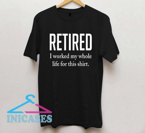 Retired I Worked My Whole T Shirt
