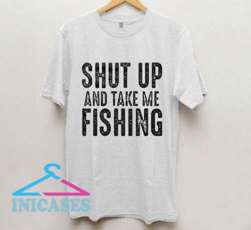 Shut Up And Take Me Fishing T Shirt