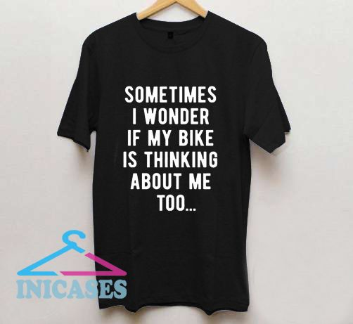 Sometimes I wonder if my bike is thinking about me too T Shirt