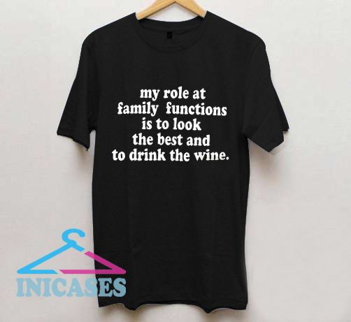 my role at family functions is to look the best and to drink the wine T shirt
