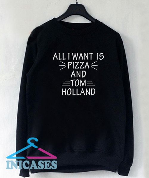 All I Want is Pizza and Tom Holland Sweatshirt Men And Women