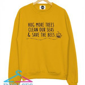 Hug More Trees Clean Our Seas Save The Bees Sweatshirt Men And Women