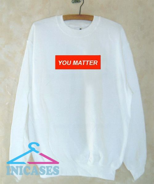 You Matter Sweatshirt Men And Women