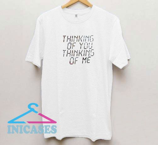 Thinking Of You Thinking Of Me T Shirt
