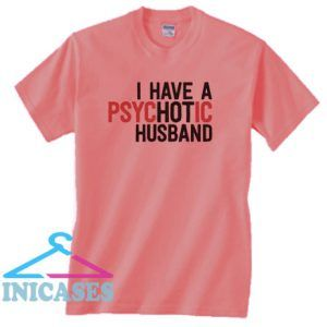 I Have A Psychotic Hot Husband T Shirt