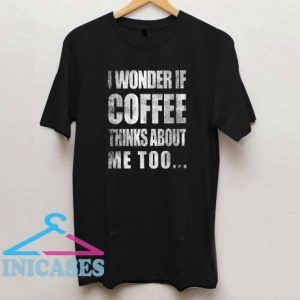 I Wonder If Coffee Thinks About Me Too T Shirt