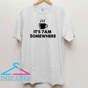 It's 7Am Somewhere T Shirt