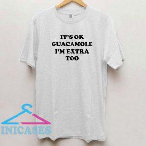 It's Ok Guacamole I'm Extra too T Shirt