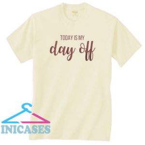 Today is My Day Off T Shirt