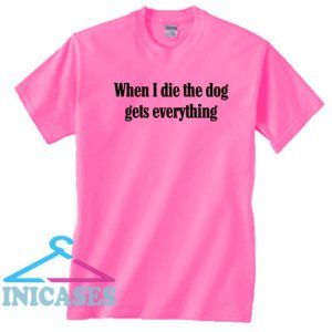 When I Die Dog Gets Everything Humorous T Shirt