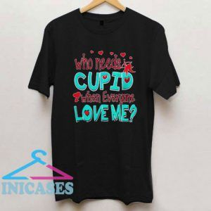 Who Needs Cupid When Everyone Love Me T Shirt