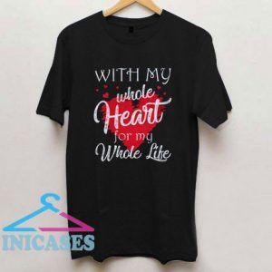 With My Whole Heart For My Whole Life T Shirt