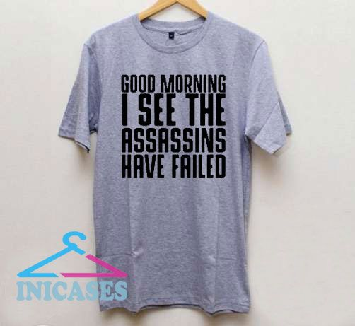 Good Morning I See The Assassins Have Failed T Shirt
