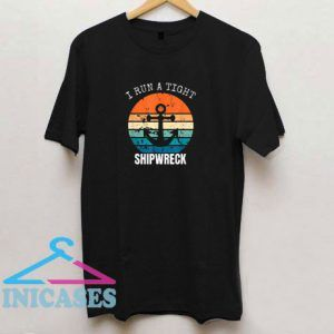 I Run A Tight Shipwreck Funny T Shirt