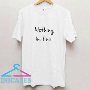 Nothing Im Fine T Shirt
