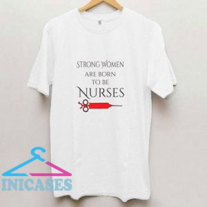 Strong Women Are Born To Be Nurses T Shirt