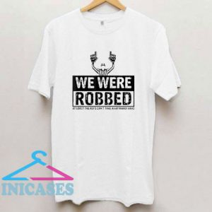 We Were Robbed T Shirt