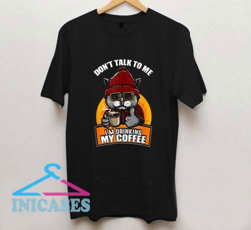 Coffee Dont Talk To Me Im Drinking Coffee T Shirt