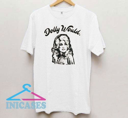Dolly Parton Would T Shirt