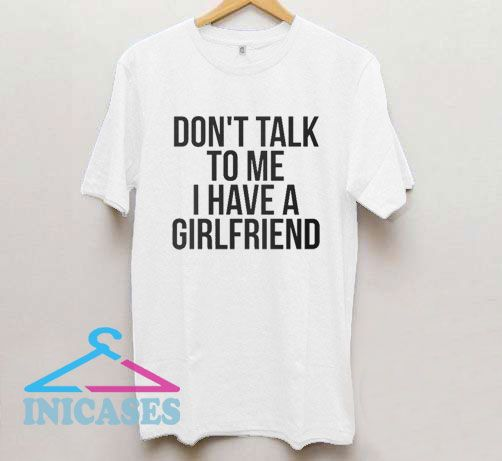 Don't Talk To Me I Have A Girlfriend T Shirt