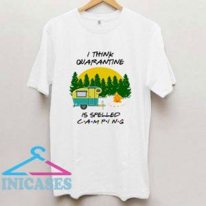 I Think Quarantine Is Spelled Camping T Shirt