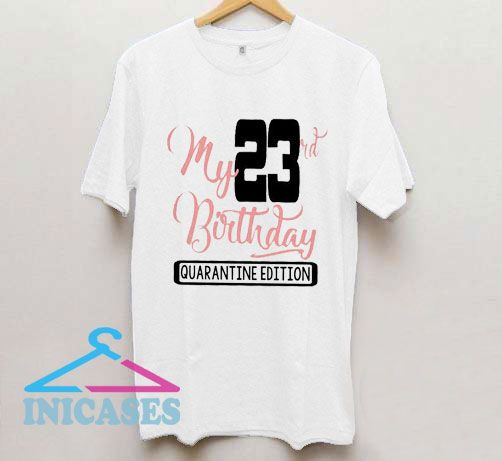 My 23rd Birthday Quarantine Edition T Shirt