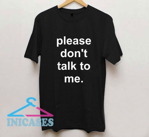Pleas Dont Talk To Me T Shirt