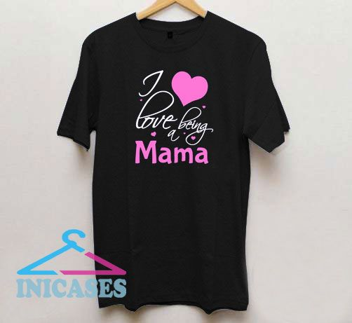 I Love Being A Mama T Shirt