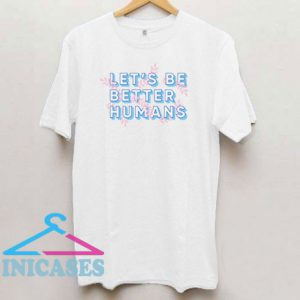 Let's Be Better Humans T Shirt