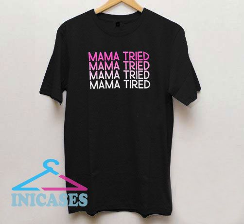 Mama Tried Tired T Shirt